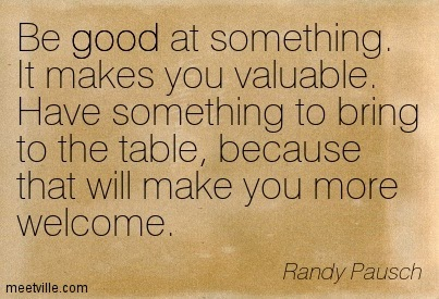 "Quote, ""Be good at something. It makes you valuable. Have something to bring to the table, because that will make you more welcome."""