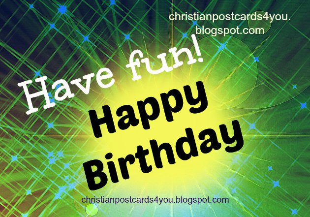Happy Birthday. Have Fun, free christian birthday card for friends, man, woman, kid, free images for my friend's facebook wall, to congratulate him her.
