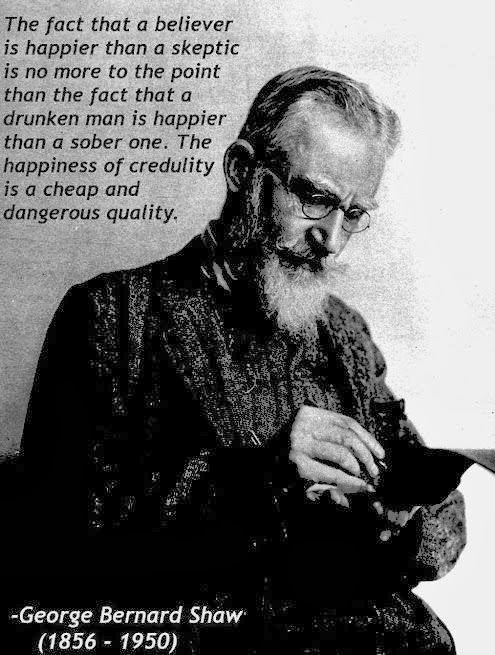 George Bernard Shaw Believer Credulity Quote - The fact that a believer is happier than a skeptic is no more to the point than the fact that a drunken man is happier than a sober one.  The happiness of credulity is a cheap an dangerous quality