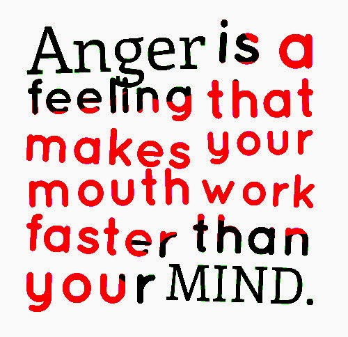 Anger is a feeling that makes your mouth work faster than your MIND.  Share ...