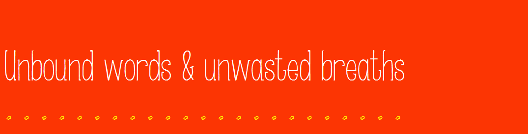 Unbound words & unwasted breaths