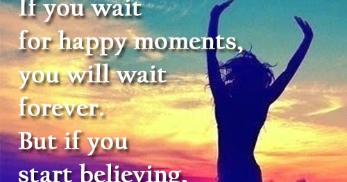 if you wait for happy moments you will wait forever but