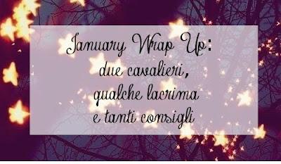 January Wrap Up | Due cavalieri, qualche lacrima e tanti consigli