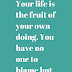 Your life is the fruit of your own doing