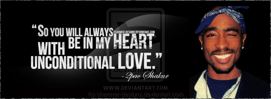 ... you will always whith be in my HEART unconditional LOVE , '' TUPAC