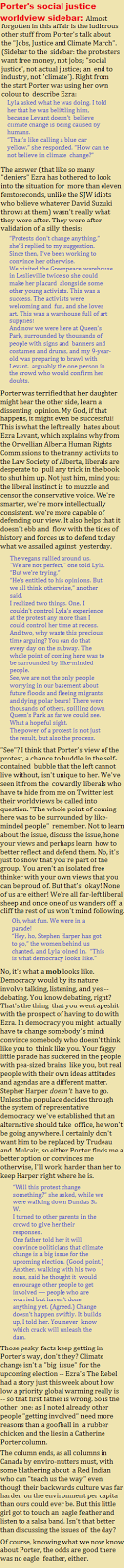 "Porters social justice worldview sidebar: Almost forgotten in this affair is the ludicrous other stuff from Porters talk about the Jobs, Justice and Climate March. (Sidebar to the sidebar: the protesters want free money, not jobs; social justice, not actual justice; an end to industry, not climate). Right from the start Porter was using her own colour to describe Ezra: Lyla asked what he was doing. I told her that he was belittling him, because Levant doesn't believe climate change is being caused by humans. That's like calling a blue car yellow, she responded. How can he not believe in climate change?"" The answer (that like so many deniers Ezra has bothered to look into the situation for more than eleven femtoseconds, unlike the SJW idiots who believe whatever David Suzuki throws at them) wasnt really what they were after. They were after validation of a silly thesis:  Protests don't change anything, she'd replied to my suggestion. Since then, I've been working to convince her otherwise. We visited the Greenpeace warehouse in Leslieville twice so she could make her placard alongside some other young activists. This was a success. The activists were welcoming and fun, and she loves art. This was a warehouse full of art supplies! And now we were here at Queen's Park, surrounded by thousands of people with signs and banners and costumes and drums, and my 9-year-old was preparing to brawl with Levant, arguably the one person in the crowd who would confirm her doubts. Porter was terrified that her daughter might hear the other side, learn a dissenting opinion. My God, if that happens, it might even be successful! This is what the left really hates about Ezra Levant, which explains why from the Orwellian Alberta Human Rights Commissions to the tranny activists to the Law Society of Alberta, liberals are desperate to pull any trick in the book to shut him up. Not just him, mind you: the liberal instinct is to muzzle and censor the conservative voice. Were smarter, were more intellectually consistent, were more capable of defending our view. It also helps that it doesnt ebb and flow with the tides of history and forces us to defend today what we assailed against yesterday. The vegans rallied around us. We are not perfect, one told Lyla. But we're trying. He's entitled to his opinions. But we all think otherwise, another said. I realized two things. One, I couldn't control Lyla's experience at the protest any more than I could control her time at recess. And two, why waste this precious time arguing? You can do that every day on the subway. The whole point of coming here was to be surrounded by like-minded people. See, we are not the only people worrying in our basement about future floods and fleeing migrants and dying polar bears! There were thousands of others, spilling down Queen's Park as far we could see. What a hopeful sight. The power of a protest is not just the result, but also the process. See? I think that Porters view of the protest, a chance to huddle in the self-contained bubble that the left cannot live without, isnt unique to her. Weve seen it from the cowardly liberals who have to hide from me on Twitter lest their worldviews be called into question. The whole point of coming here was to be surrounded by like-minded people remember. Not to learn about the issue, discuss the issue, hone your views and perhaps learn how to better reflect and defend them. No, its just to show that youre part of the group. You arent an isolated free thinker with your own views that you can be proud of. But thats okay! None of us are either! Were all far-left liberal sheep and once one of us wanders off a cliff the rest of us wont mind following. Oh, what fun. We were in a parade! Hey, ho, Stephen Harper has got to go, the women behind us chanted, and Lyla joined in. This is what democracy looks like. No, its what a mob looks like. Democracy would by its nature involve talking, listening, and yes -- debating. You know debating, right? Thats the thing that you went apeshit with the prospect of having to do with Ezra. In democracy you might actually have to change somebodys mind: convince somebody who doesnt think like you to think like you. Your faggy little parade has suckered in the people with pea-sized brains like you, but real people with their own ideas attitudes and agendas are a different matter. Stepher Harper doesnt have to go. Unless the populace decides through the system of representative democracy weve established that an alternative should take office, he wont be going anywhere. I certainly dont want him to be replaced by Trudeau and Mulcair, so either Porter finds me a better option or convinces me otherwise, Ill work harder than her to keep Harper right where he is. Will this protest change something? she asked, while we were walking down Dundas St. W. I turned to other parents in the crowd to give her their responses. One father told her it will convince politicians that climate change is a big issue for the upcoming election. (Good point.) Another, walking with his two sons, said he thought it would encourage other people to get involved — people who are worried but haven't done anything yet. (Agreed.) Change doesn't happen swiftly. It builds up, I told her. You never know which crack will unleash the dam. Those pesky facts keep getting in Porters way, dont they? Climate change isnt a big issue for the upcoming election -- Ezras The Rebel had a story just this week about how low a priority global warming really is -- so that first father is wrong. So is the other one: as I noted already other people getting involved need more reasons than a goofball in a rubber chicken and the lies in a Catherine Porter column. The column ends, as all columns in Canada by enviro-nutters must, with some blathering about a Red Indian who can teach us the way even though their backwards culture was far harder on the environment per capita than ours could ever be. But this little girl got to touch an eagle feather and listen to a salsa band. Isnt that better than discussing the issues of the day? Of course, knowing what we now know about Porter, the odds are good there was no eagle feather, either."