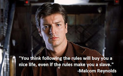 You think following the rules will buy you a nice life,  even if the rules make you a slave - Malcom Reynolds