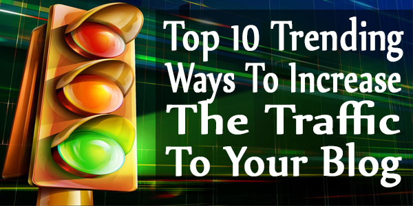 Top 10 Trending Ways To Increase The Traffic To Your Blog