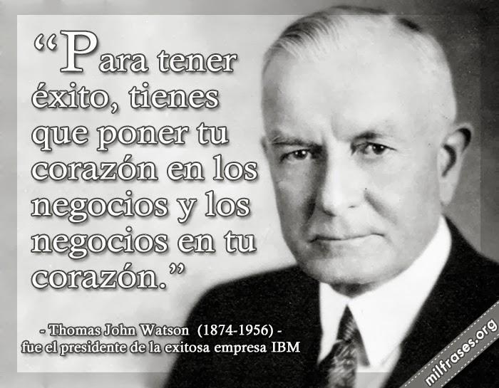 frases Thomas John Watson fue el presidente de IBM, y quien supervisó el crecimiento de la empresa hasta convertirla en una multinacional