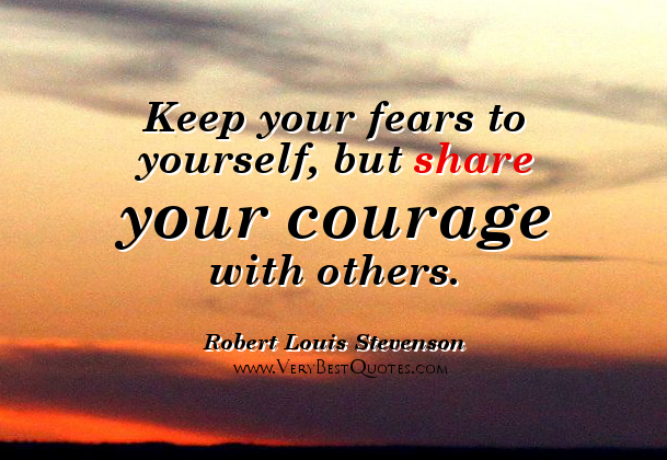 keep your fears to yourself but share your courage with