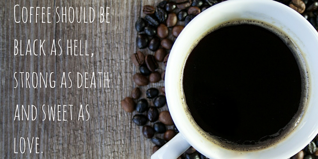 Coffee should be black as hell, strong as death and sweet as love.