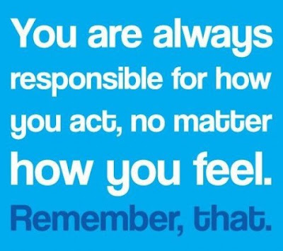 you are always responsible for how you act, no matter how you feel. Remember, that.