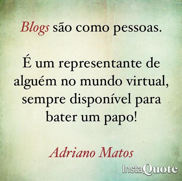 Blogs são como pessoas : É um representante de alguém no mundo virtual, sempre disponível para bater um papo! - Frase de Adriano Matos