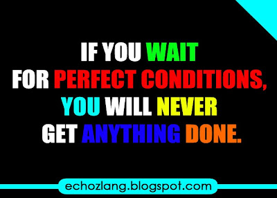 If you wait for perfect conditions you will never get anything done.