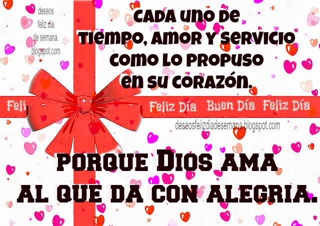 Da Tiempo Amor y Servicio como lo dispongas con alegría. Buenos deseos para hoy buen día feliz día, imágenes cristianas con citas bíblicas, postales cristianas versículos, versos Biblia. De como propuso en su corazón.