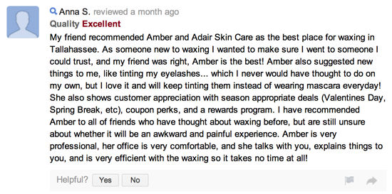 My friend recommended Amber and Adair Skin Care as the best place for waxing in Tallahassee. As someone new to waxing I wanted to make sure I went to someone I could trust, and my friend was right, Amber is the best! Amber also suggested new things to me, like tinting my eyelashes... which I never would have thought to do on my own, but I love it and will keep tinting them instead of wearing mascara everyday! She also shows customer appreciation with season appropriate deals (Valentines Day, Spring Break, etc), coupon perks, and a rewards program. I have recommended Amber to all of friends who have thought about waxing before, but are still unsure about whether it will be an awkward and painful experience. Amber is very professional, her office is very comfortable, and she talks with you, explains things to you, and is very efficient with the waxing so it takes no time at all!