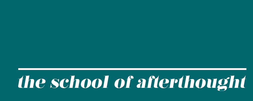 The School of Afterthought