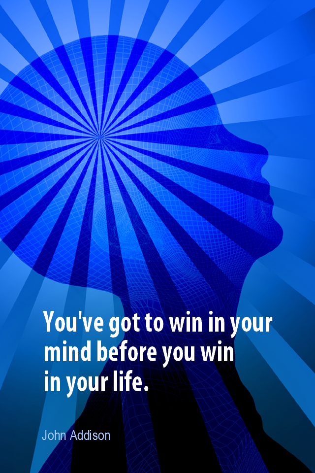 visual quote - image quotation for VISUALIZATION - You've got to win in your mind before you win in your life. - John Addison