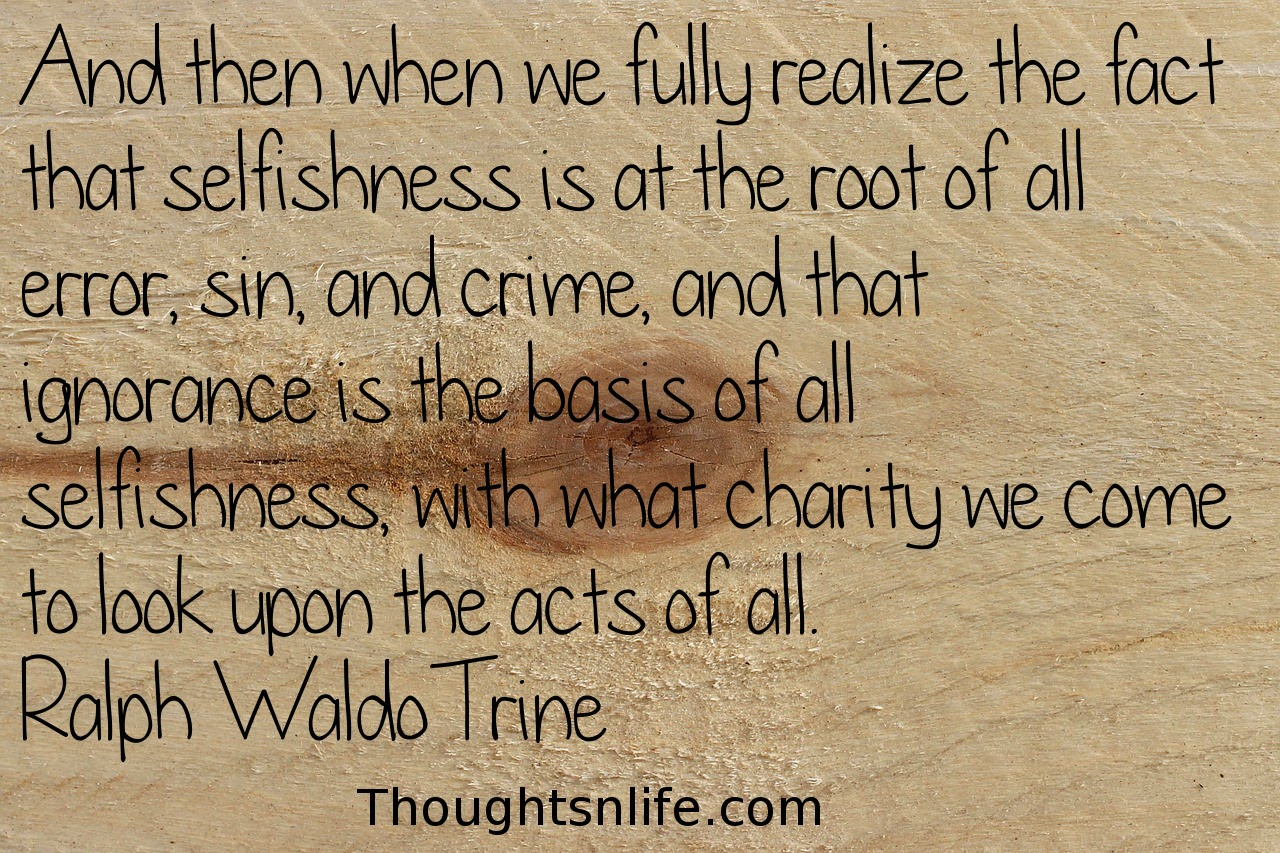Thoughtsnlife.com: And then when we fully realize the fact that selfishness is at the root of all error, sin, and crime, and that ignorance is the basis of all selfishness, with what charity we come to look upon the acts of all. Ralph Waldo Trine