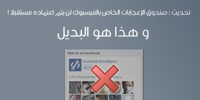 تحديث : صندوق الإعجابات الخاص بالفيسبوك لن يتم اعتماده مستقبلا ! و هذا هو البديل
