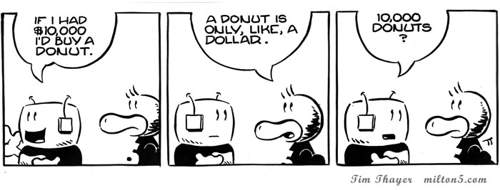 If I had $10,000 I'd by a donut.  \  A donut is only, like, a dollar.  \  10,000 donuts?