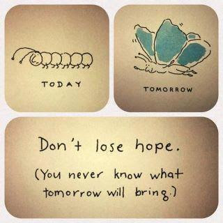 Don't lose hope. Your never know what tomorrow will bring