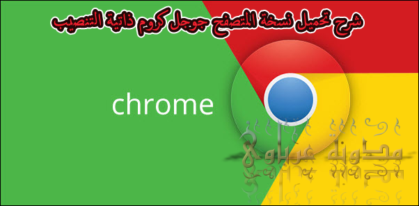 شرح تحميل نسخة المتصفح جوجل كروم ذاتية التنصيب