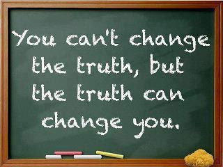 You can't change the truth, but the truth change you.