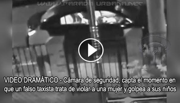 VIDEO DRAMÁTICO - Cámara de seguridad, capta momento en que un falso taxista trata de violar a una mujer y golpea a sus niños