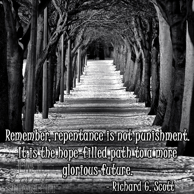 Remember, repentance is not punishment. It is the hope-filled path to a more glorious future. - Richard G. Scott