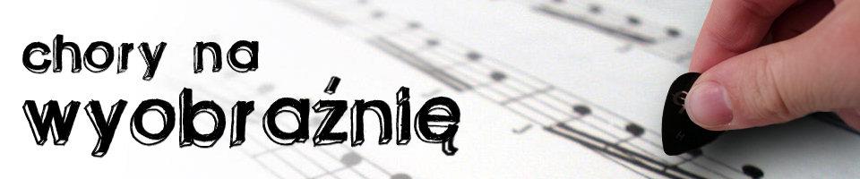 Chory na wyobraźnię - blog muzyczny