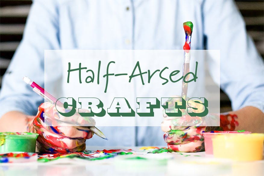 Half-Arsed Crafts