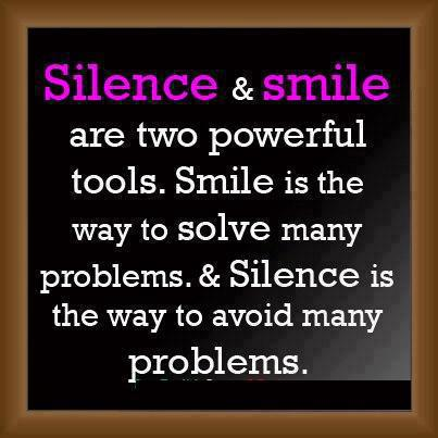 Silence and smile are two powerful tools. Smile is the way to solve many problems and Silence is the way to avoid many problems.