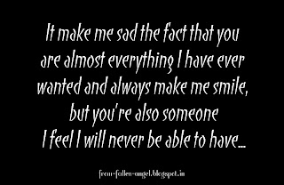 It make me sad the fact that you   are almost everything I have ever   wanted and always make me smile,   but you're also someone  I feel I will never be able to have...