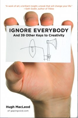 Ignore Everybody and 39 Other Keys to Creativity by Hugh MacLeod