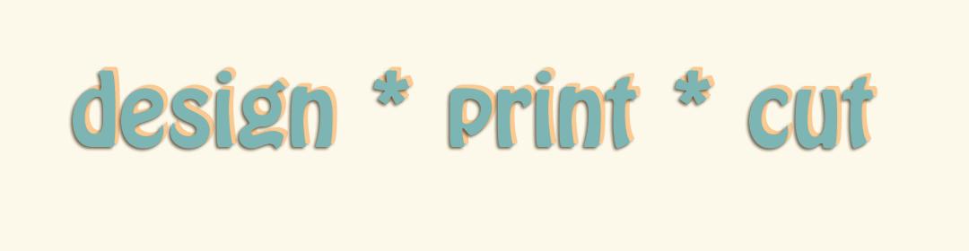 Design  *  Print  *  Cut