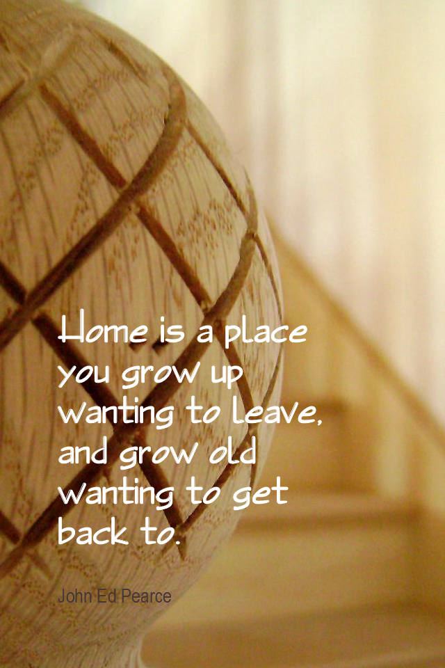visual quote - image quotation for HOME - Home is a place you grow up wanting to leave, and grow old wanting to get back to. - John Ed Pearce