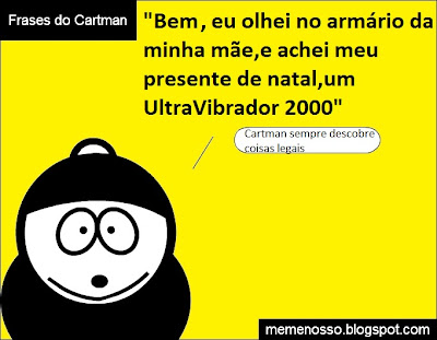 """Frases do Eric Cartman """"Be,, eu olhei no armário da minha mãe e achei meu presente de natal, um Ultravibrador 2000"""" Cartman sempre descobre coisas legais"""