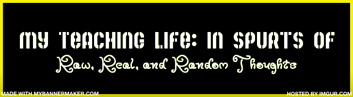 My Teaching Life: in Spurts of Raw, Real, &amp; Random Thoughts