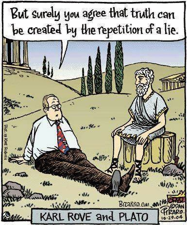 Karl Rove to Socrates:  But surely you agree that, if you tell a lie often enough, it becomes the truth
