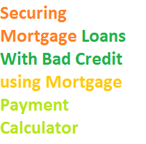 Securing Mortgage Loans With Bad Credit using Mortgage Payment Calculator
