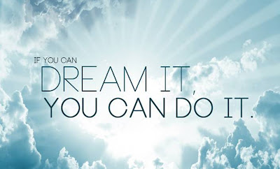 """If you can dream it, you can do it."""