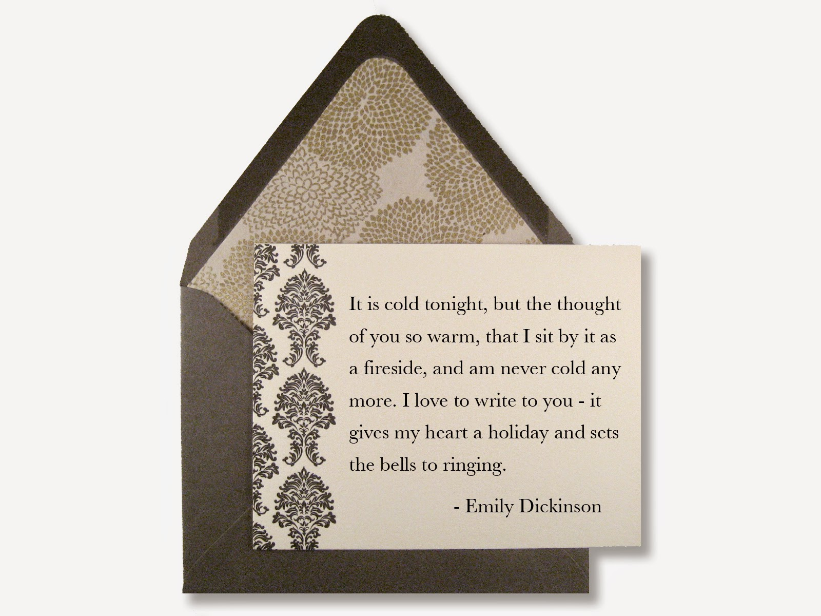 It is cold tonight, but the thought of you so warm, that I sit by it as a fireside, and am never cold any more. I love to write to you - it gives my heart a holiday and sets the bells to ringing. - Emily Dickinson