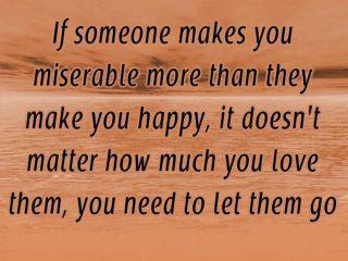 If someone makes you miserable more than they make you happy, it doesn't matter how much you love them, you need to let them go.