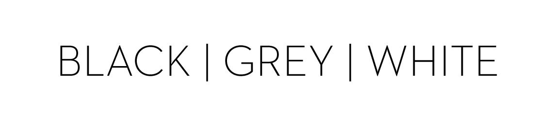 BLACK | GREY | WHITE