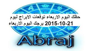 حظك اليوم الاربعاء توقعات الابراج ليوم 21-10-2015 برجك اليوم الاربعاء