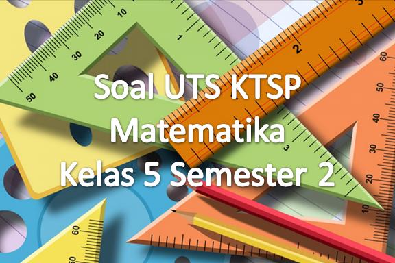 Soal UTS KTSP Matematika Kelas 5 Semester 2