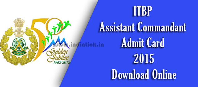 ITBP Assistant Commandant Admit Card 2015 Indo Tibetan Border Police Force Call Letter / Hall Ticket Download at www.itbpolice.nic.in for 152 Posts