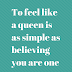 To feel like a queen is as simple as
