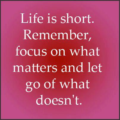 Life is short. Remember, focus on what matters and let go of what doesn't.